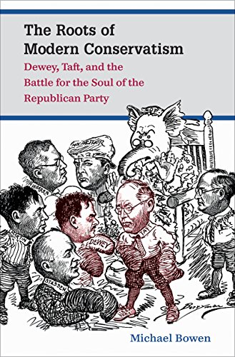 The Roots of Modern Conservatism: Dewey, Taft, and the Battle for the Soul of the Republican Party:...