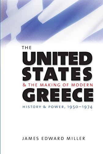 The United States and the Making of Modern Greece: History and Power, 1950-1974: James Edward Miller