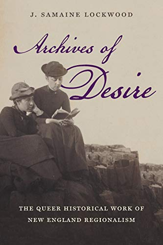 Archives of Desire: The Queer Historical Work of New England Regionalism (Paperback): J. Samaine ...