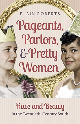 Pageants, Parlors, and Pretty Women: Race and Beauty in the Twentieth-Century South: Blain Roberts