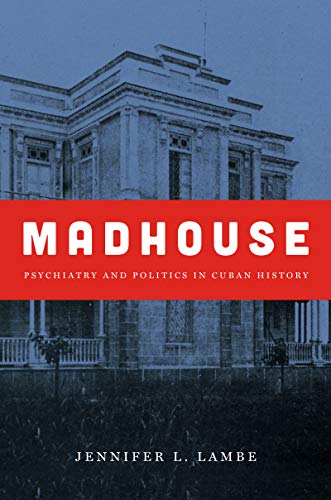 Madhouse: Psychiatry and Politics in Cuban History (Envisioning Cuba): Jennifer L. Lambe