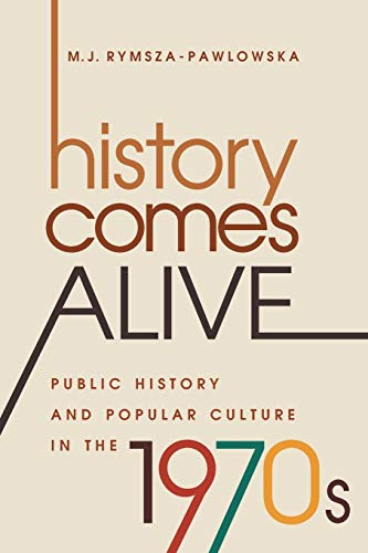 History Comes Alive: Public History and Popular: Rymsza-Pawlowska, M. J.