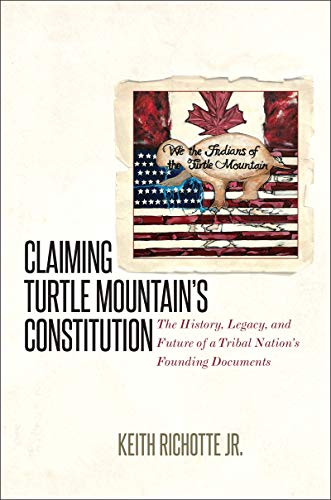 Claiming Turtle Mountain's Constitution: The History, Legacy, and Future of a Tribal Nation&#39...