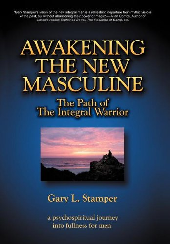 Awakening the New Masculine: The Path of the Integral Warrior: Gary L. Stamper PhD