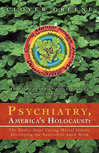 9781469735023: Psychiatry, America's Holocaust: The Twelve Steps Curing Mental Illness, Developing the Nonviolent Adult Mind: From Sleeping on the Streets to Founding a Nonprofit Organization