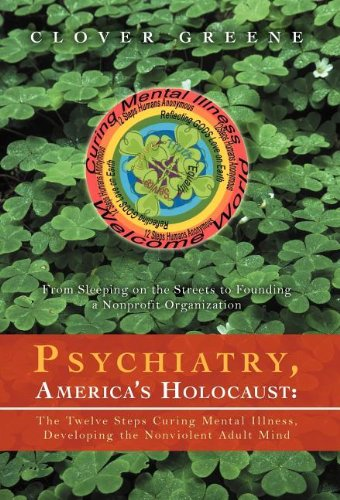 9781469735047: Psychiatry, America's Holocaust: The Twelve Steps Curing Mental Illness, Developing the Nonviolent Adult Mind: From Sleeping on the Streets to Foundin