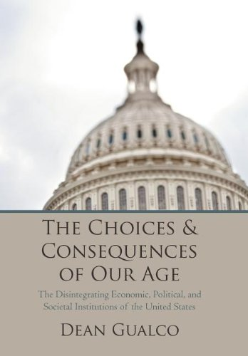 The Choices and Consequences of Our Age The Disintegrating Economic, Political, and Societal ...