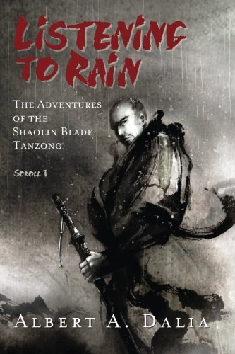 Listening to Rain: The Adventures of the Shaolin Blade Tanzong, Scroll 1: Albert A. Dalia