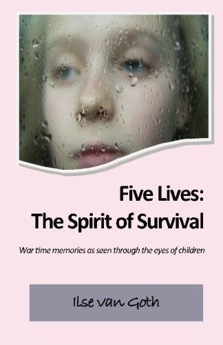 Five Lives: The Spirit of Survival: War time memories as seen through the eyes of children.: Ilse ...