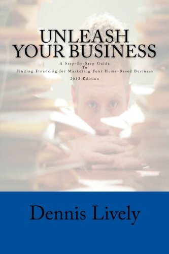 Unleash Your Business: A Step-By-Step Guide To Finding Financing for Marketing Your Home-Based ...