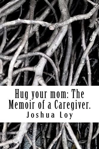 Hug your mom The Memoir of a Caregiver: Joshua Loy