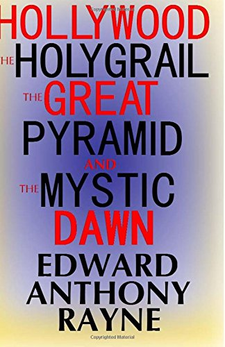 Hollywood, the Holy Grail, the Great Pyramid and the Mystic Dawn: Rayne, Edward Anthony