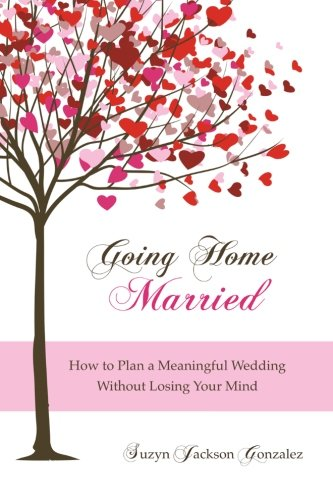 Going Home Married: How to Plan a Meaningful Wedding Without Losing Your Mind: Suzyn Jackson ...