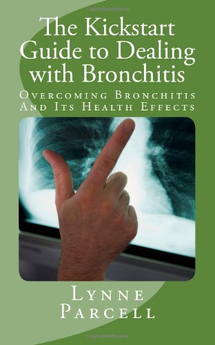 9781469940502: The Kickstart Guide to Dealing with Bronchitis:Overcoming Bronchitis And Its Health Effects