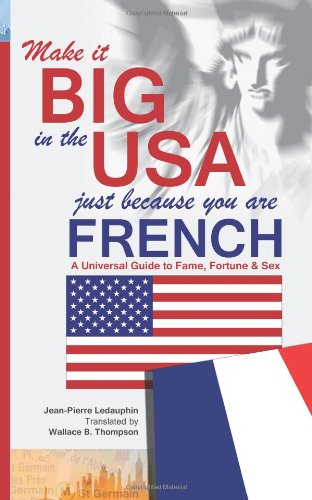 9781469959696: Make it Big in the USA Just Because You Are French: A Universal Guide to Fame, Fortune & Sex in America.
