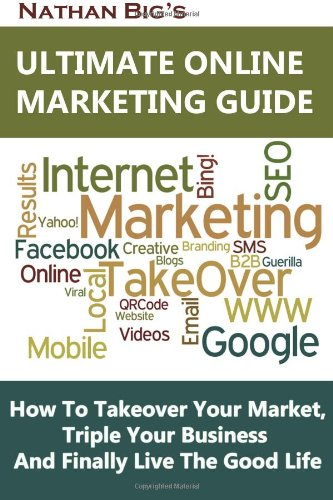 9781469967165: Nathan Big's Ultimate Online Marketing Guide: How To Takeover Your Market, Triple Your Business And Finally Live The Good Life