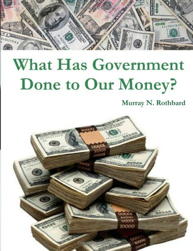 What Has Government Done to Our Money?: Rothbard, Murray N.