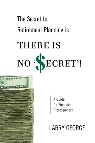 9781470006273: The Secret to Retirement Planning is THERE IS NO 'SECRET'!: A Guide for Financial Professionals