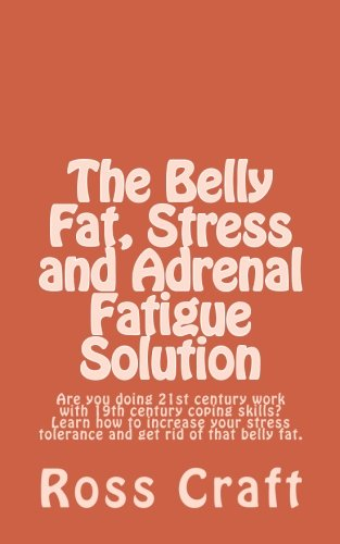 9781470008543: The Belly Fat, Stress and Adrenal Fatigue Solution: Are you doing 21st century work with 19th century coping skills? Learn how to increase your stress tolerance and get rid of that belly fat.