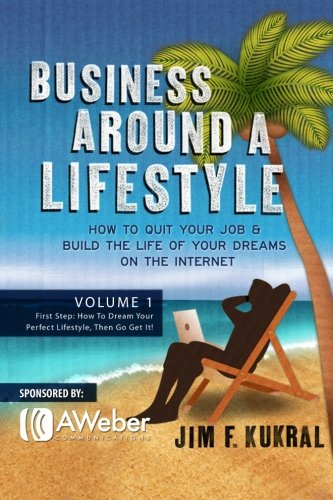 Business Around a Lifestyle: How To Quit Your Job & Build The Life Of Your Dreams On The ...