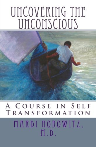 Uncovering the Unconscious: A Course in Self Transformation: Horowitz, M.D., Mardi