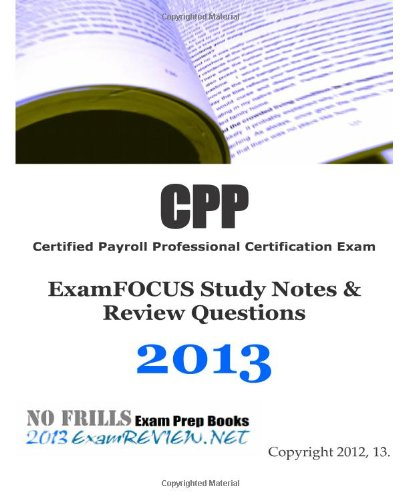 9781470014940: CPP Certified Payroll Professional Certification Exam ExamFOCUS Study Notes & Review Questions 2013: Building your payroll professional exam readiness