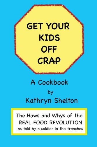 9781470042806: Get Your Kids Off Crap: The Hows and Whys of the Real Food Revolution