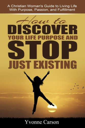 How to Discover Your Life Purpose and Stop Just Existing: A Christian Woman's Guide to Living ...