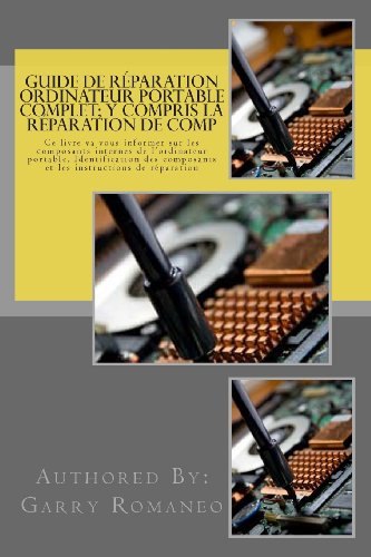 9781470045838: Guide de réparation ordinateur portable complet; y compris la réparation de comp: This Book Will Educate You On The Inner Components Of The Laptop, Identifying Components and Instruction for Repair
