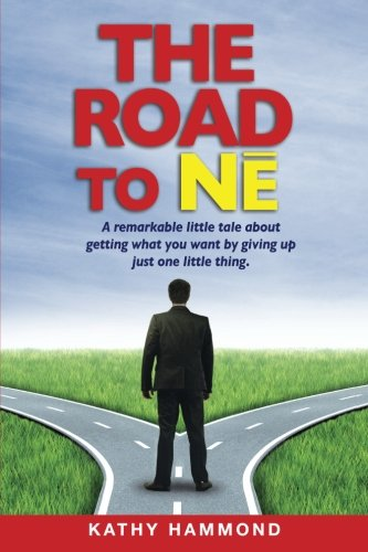 9781470110581: The Road to Ne: A Remarkable Little Tale About Getting What You Want By Giving Up Just One Little Thing.