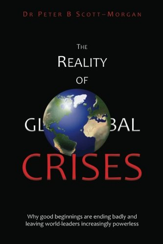 The Reality of Global Crises: Why good beginnings are ending badly and leaving world-leaders ...