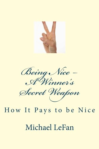 Being Nice - A Winner's Secret Weapon: How It Pays to be Nice: Michael LeFan