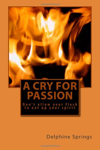 A Cry for Passion : Don't Allow Your Flesh to Eat up Your Spirit: Delphine Springs