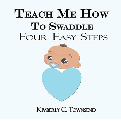 Teach Me How to Swaddle: Easy 4 Step Process on how to Swaddle your baby: Kimberly C Townsend