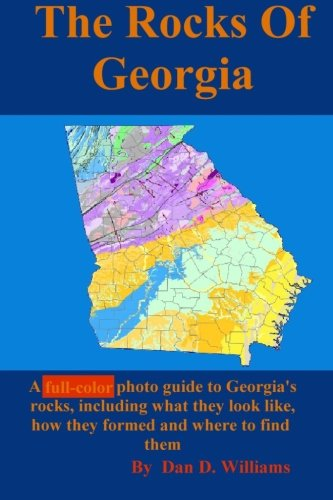The Rocks Of Georgia: A Full Color Photo Guide To Georgia's Rocks, Including What They Look Like, How They Formed And Where To Find Them