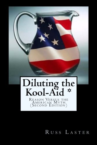 Diluting the Kool-Aid *: Reason Versus the American Myth (Second Edition): Laster, Russ