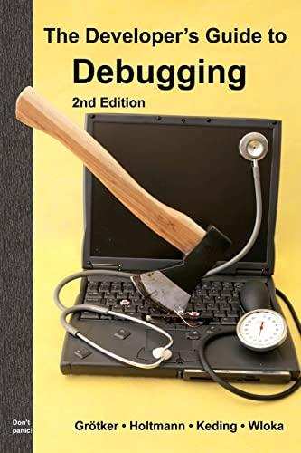 The Developer's Guide to Debugging: 2nd Edition: Grötker, Thorsten; Holtmann, Ulrich; Keding, ...