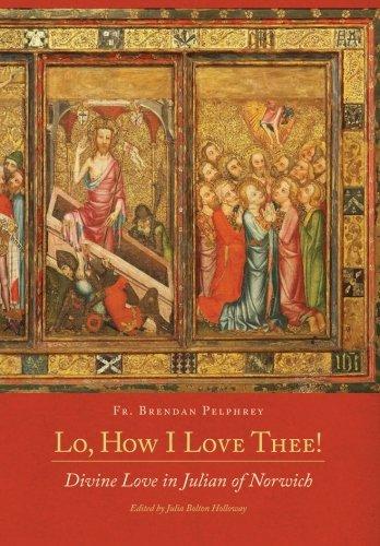 Lo, How I Love Thee!: Divine Love in Julian of Norwich: Pelphrey Phd, Fr. Brendan