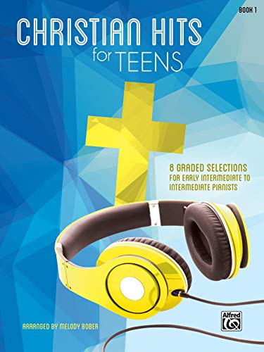 Christian Hits for Teens, Bk 1: 8 Graded Selections for Early Intermediate to Intermediate Pianists...