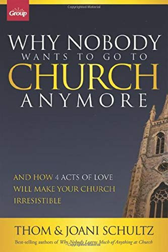 Why Nobody Wants to Go to Church Anymore: And How 4 Acts of Love Will Make Your Church Irresistible...