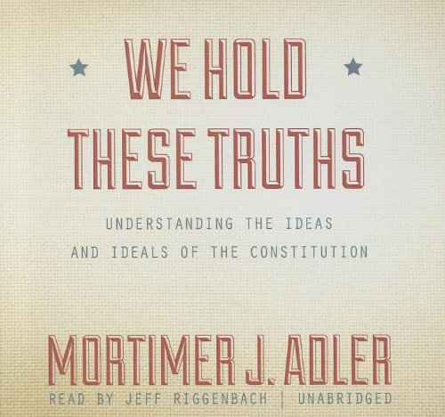 We Hold These Truths - Understanding the Ideas and Ideals of the Constitution: Mortimer J. Adler