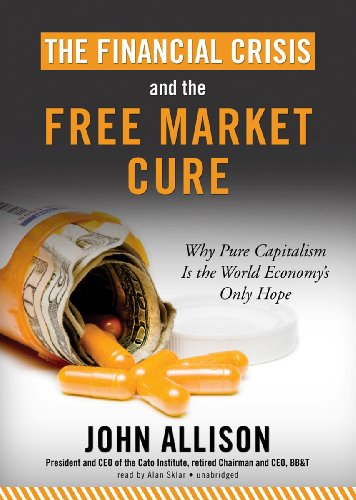 The Financial Crisis and the Free Market Cure: Why Pure Capitalism Is the World Economy's Only ...