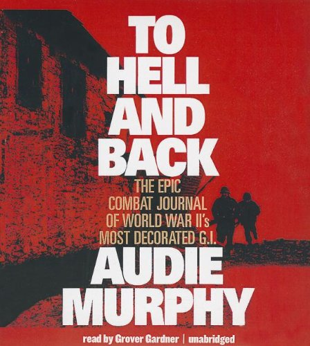 To Hell and Back: The Epic Combat Journal of World War II's Most Decorated G.I.: Audie Murphy