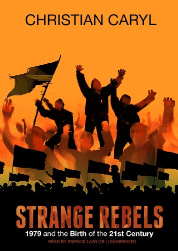 Strange Rebels: 1979 and the Birth of the 21st Century: Christian Caryl