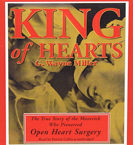 King of Hearts: The True Story of the Maverick Who Pioneered Open Heart Surgery: Miller, G. Wayne