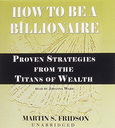 How to Be a Billionaire: Proven Strategies: Martin S Fridson