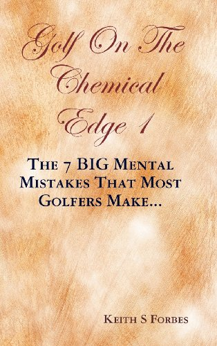 Golf on the Chemical Edge 1: The 7 Big Mental Mistakes That Most Golfers Make.: Keith S. Forbes