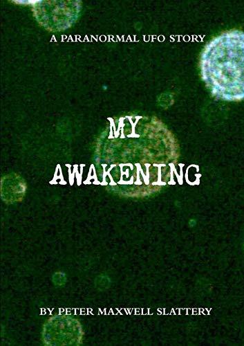 My Awakening: A Paranormal Ufo Story: Slattery, Peter Maxwell
