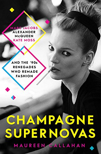 Champagne Supernovas: Kate Moss, Marc Jacobs, Alexander McQueen, and the 90s Renegades Who Remade ...