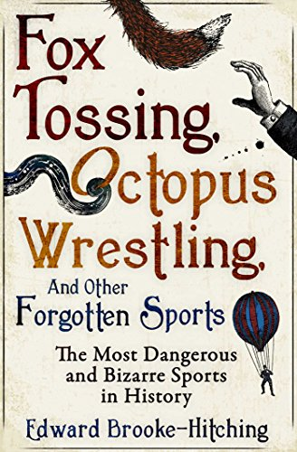 Fox Tossing, Octopus Wrestling and Other Forgotten Sports: Edward Brooke-Hitching